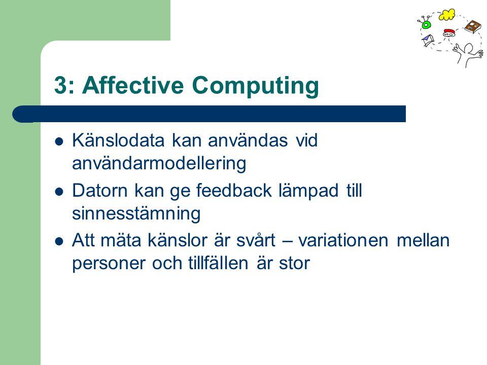 3: Affective Computing Känslodata kan användas vid användarmodellering Datorn kan ge feedback lämpad till sinnesstämning Att mäta känslor är svårt – variationen mellan personer och tillfällen är stor