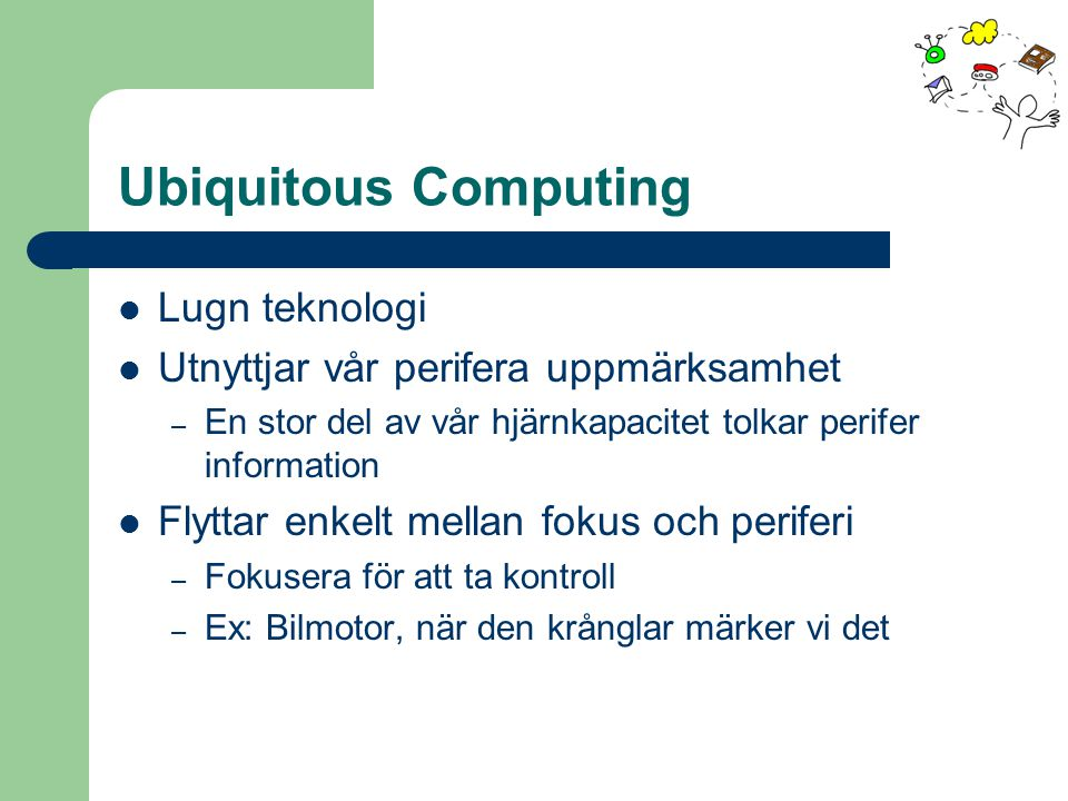 Ubiquitous Computing From Interacting to Dwelling with computers Vi interagerar inte med vår vardagsomgivning Som väder eller gatuljud.