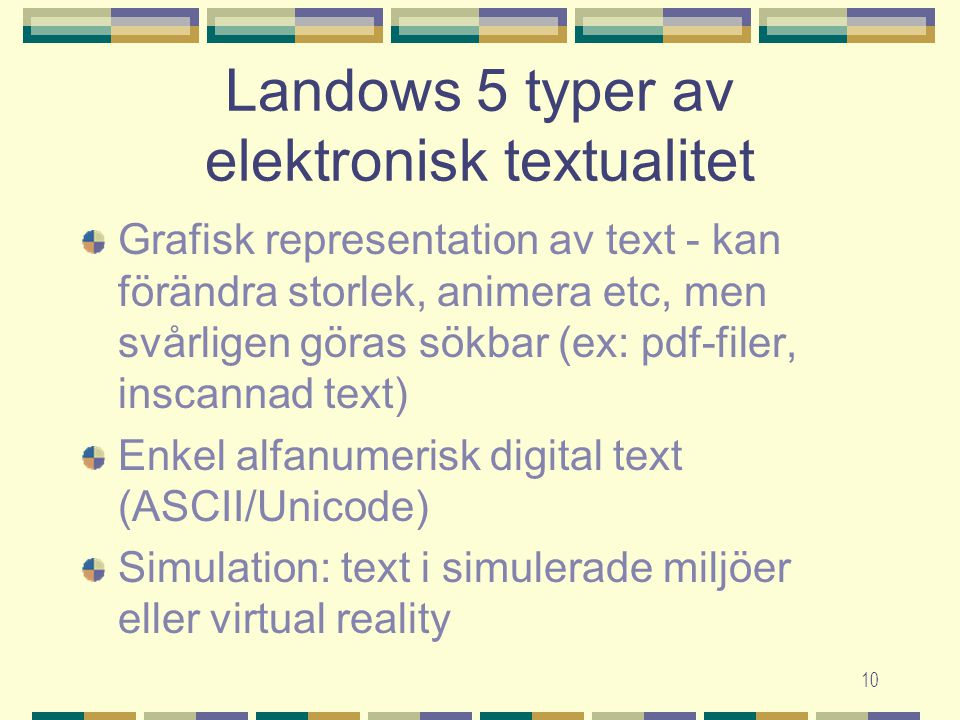 10 Landows 5 typer av elektronisk textualitet Grafisk representation av text - kan förändra storlek, animera etc, men svårligen göras sökbar (ex: pdf-filer, inscannad text) Enkel alfanumerisk digital text (ASCII/Unicode) Simulation: text i simulerade miljöer eller virtual reality