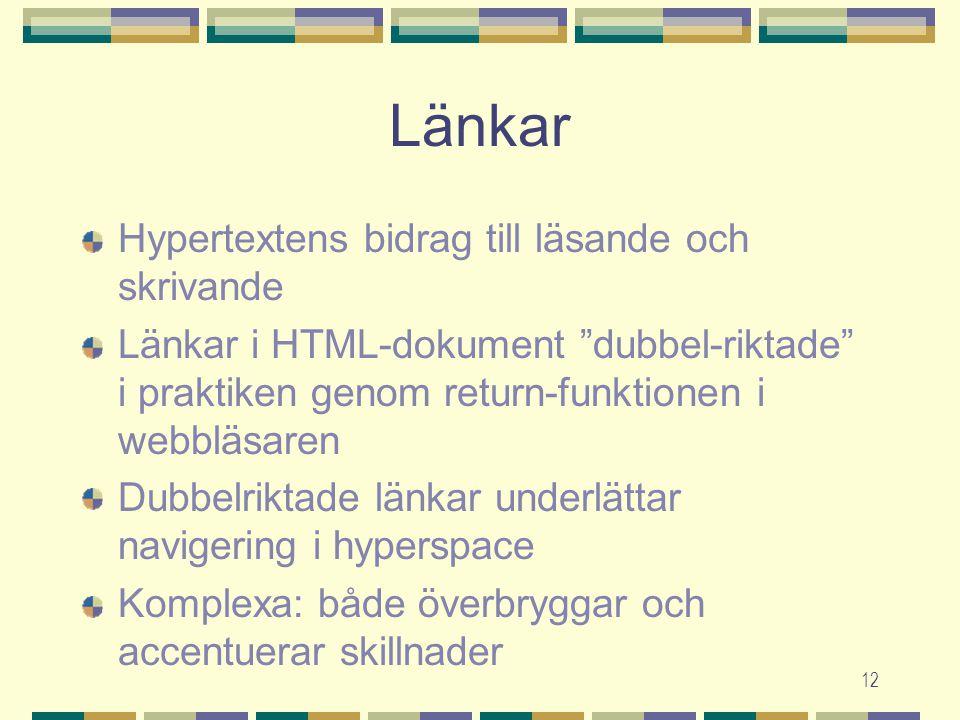 12 Länkar Hypertextens bidrag till läsande och skrivande Länkar i HTML-dokument dubbel-riktade i praktiken genom return-funktionen i webbläsaren Dubbelriktade länkar underlättar navigering i hyperspace Komplexa: både överbryggar och accentuerar skillnader