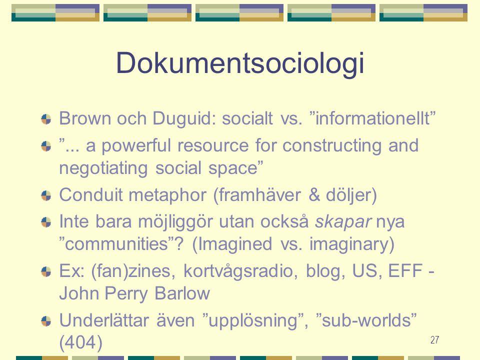 "27 Dokumentsociologi Brown och Duguid: socialt vs. ""informationellt"" ""... a powerful resource for constructing and negotiating social space"" Conduit m"