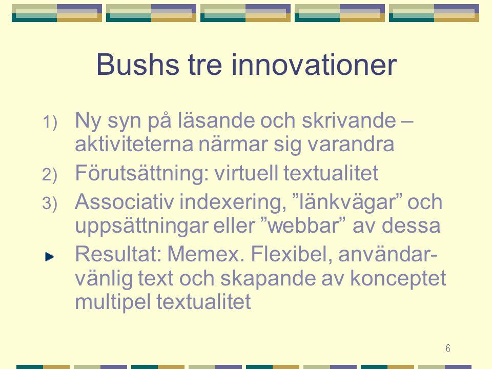 6 Bushs tre innovationer 1) Ny syn på läsande och skrivande – aktiviteterna närmar sig varandra 2) Förutsättning: virtuell textualitet 3) Associativ indexering, länkvägar och uppsättningar eller webbar av dessa Resultat: Memex.