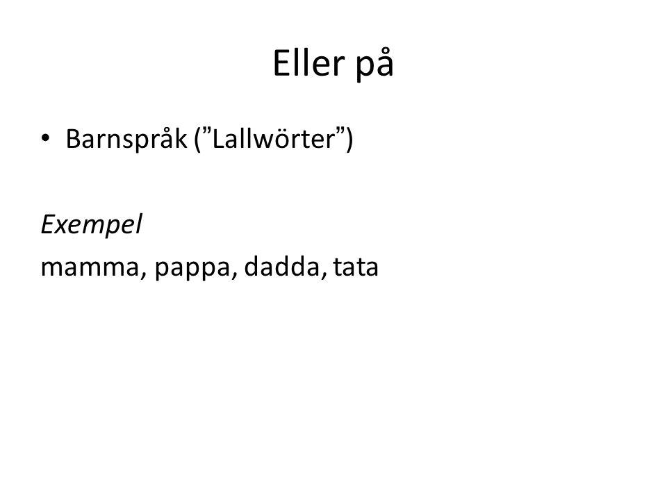 """Eller på Barnspråk (""""Lallwörter"""") Exempel mamma, pappa, dadda, tata"""