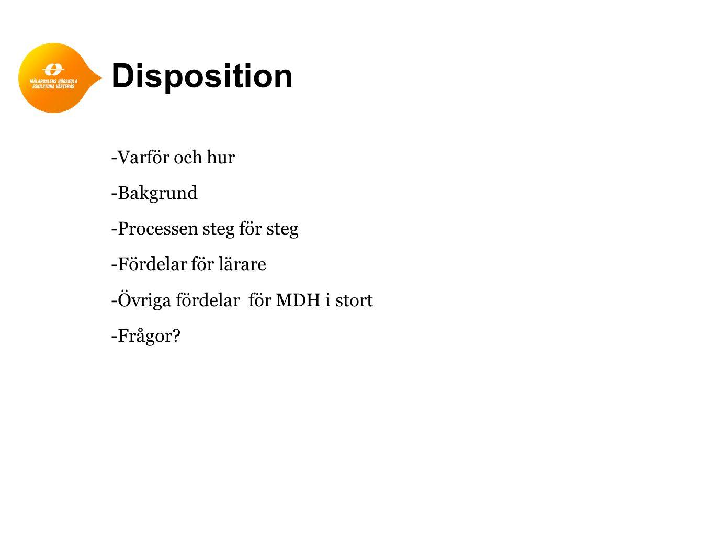 Disposition -Varför och hur -Bakgrund -Processen steg för steg -Fördelar för lärare -Övriga fördelar för MDH i stort -Frågor?