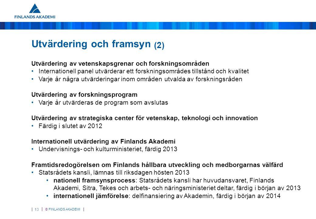 © FINLANDS AKADEMI 13 Utvärdering och framsyn (2) Utvärdering av vetenskapsgrenar och forskningsområden Internationell panel utvärderar ett forskningsområdes tillstånd och kvalitet Varje år några utvärderingar inom områden utvalda av forskningsråden Utvärdering av forskningsprogram Varje år utvärderas de program som avslutas Utvärdering av strategiska center för vetenskap, teknologi och innovation Färdig i slutet av 2012 Internationell utvärdering av Finlands Akademi Undervisnings- och kulturministeriet, färdig 2013 Framtidsredogörelsen om Finlands hållbara utveckling och medborgarnas välfärd Statsrådets kansli, lämnas till riksdagen hösten 2013 nationell framsynsprocess: Statsrådets kansli har huvudansvaret, Finlands Akademi, Sitra, Tekes och arbets- och näringsministeriet deltar, färdig i början av 2013 internationell jämförelse: delfinansiering av Akademin, färdig i början av 2014
