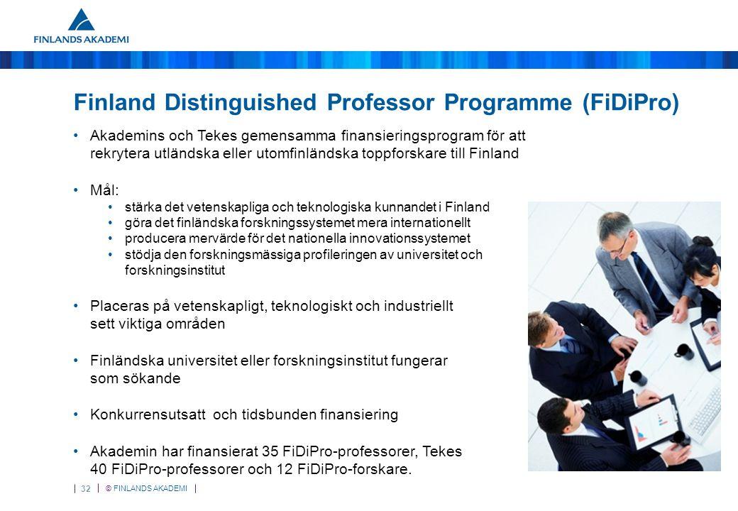 © FINLANDS AKADEMI 32 Finland Distinguished Professor Programme (FiDiPro) Akademins och Tekes gemensamma finansieringsprogram för att rekrytera utländska eller utomfinländska toppforskare till Finland Mål: stärka det vetenskapliga och teknologiska kunnandet i Finland göra det finländska forskningssystemet mera internationellt producera mervärde för det nationella innovationssystemet stödja den forskningsmässiga profileringen av universitet och forskningsinstitut Placeras på vetenskapligt, teknologiskt och industriellt sett viktiga områden Finländska universitet eller forskningsinstitut fungerar som sökande Konkurrensutsatt och tidsbunden finansiering Akademin har finansierat 35 FiDiPro-professorer, Tekes 40 FiDiPro-professorer och 12 FiDiPro-forskare.