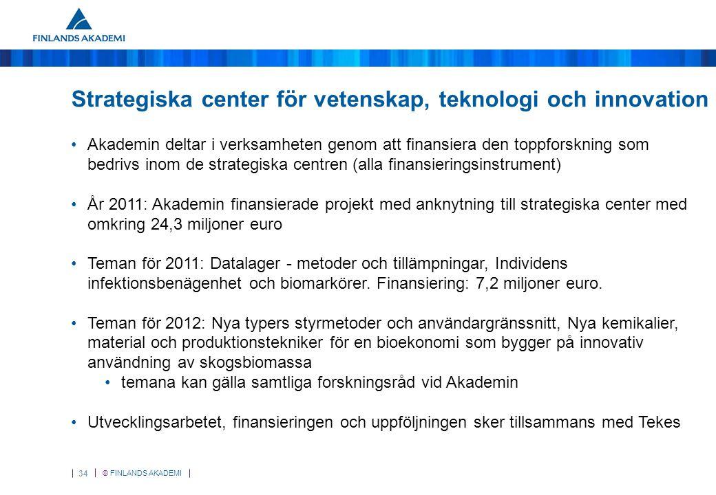 © FINLANDS AKADEMI 34 Strategiska center för vetenskap, teknologi och innovation Akademin deltar i verksamheten genom att finansiera den toppforskning som bedrivs inom de strategiska centren (alla finansieringsinstrument) År 2011: Akademin finansierade projekt med anknytning till strategiska center med omkring 24,3 miljoner euro Teman för 2011: Datalager - metoder och tillämpningar, Individens infektionsbenägenhet och biomarkörer.