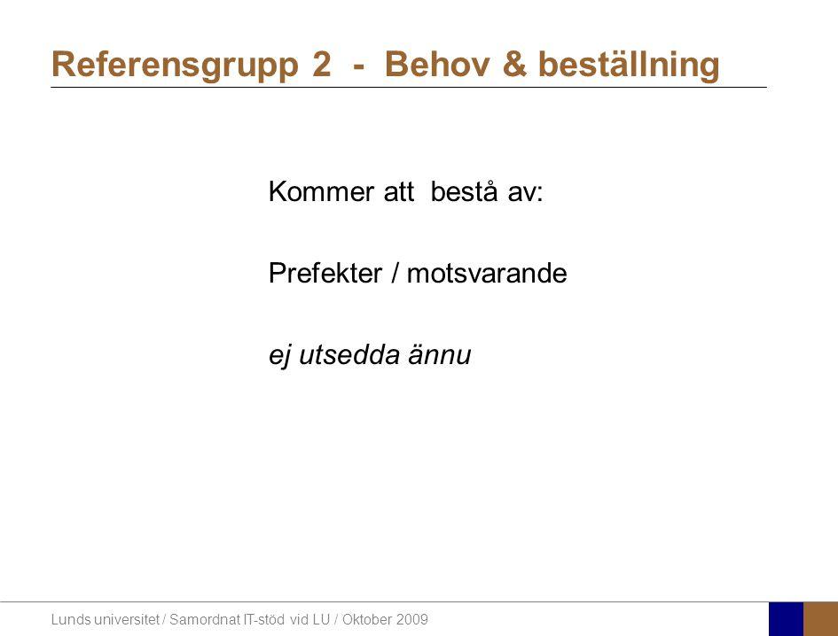 Lunds universitet / Samordnat IT-stöd vid LU / Oktober 2009 Kommer att bestå av: Prefekter / motsvarande ej utsedda ännu Referensgrupp 2 - Behov & bes
