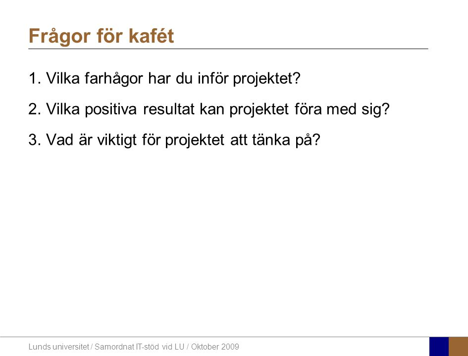Lunds universitet / Samordnat IT-stöd vid LU / Oktober 2009 Frågor för kafét 1.Vilka farhågor har du inför projektet? 2.Vilka positiva resultat kan pr