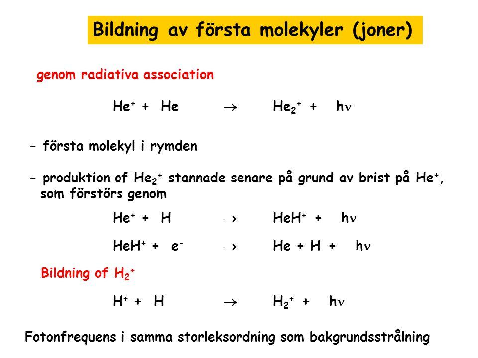 Bildning av första molekyler (joner) genom radiativa association He + + He  He 2 + + h - första molekyl i rymden - produktion of He 2 + stannade sena