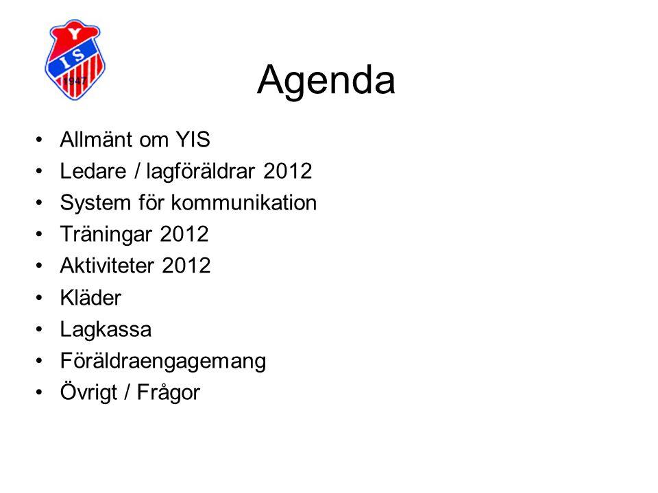 Agenda Allmänt om YIS Ledare / lagföräldrar 2012 System för kommunikation Träningar 2012 Aktiviteter 2012 Kläder Lagkassa Föräldraengagemang Övrigt /
