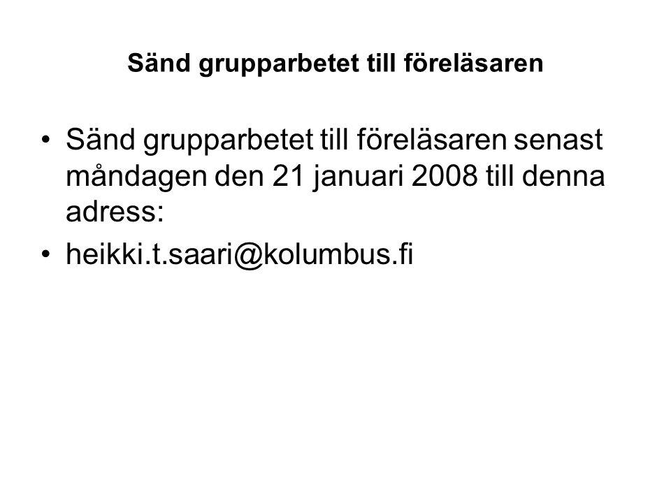 Sänd grupparbetet till föreläsaren Sänd grupparbetet till föreläsaren senast måndagen den 21 januari 2008 till denna adress: heikki.t.saari@kolumbus.f