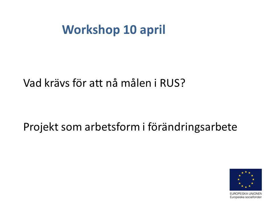 Vad krävs för att nå målen i RUS Projekt som arbetsform i förändringsarbete Workshop 10 april