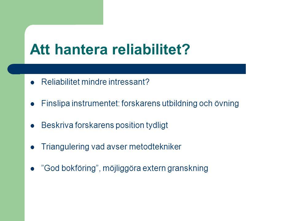 Att hantera reliabilitet? Reliabilitet mindre intressant? Finslipa instrumentet: forskarens utbildning och övning Beskriva forskarens position tydligt