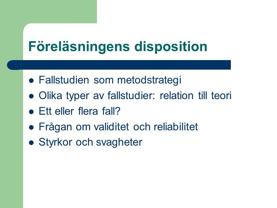 Föreläsningens disposition Fallstudien som metodstrategi Olika typer av fallstudier: relation till teori Ett eller flera fall? Frågan om validitet och