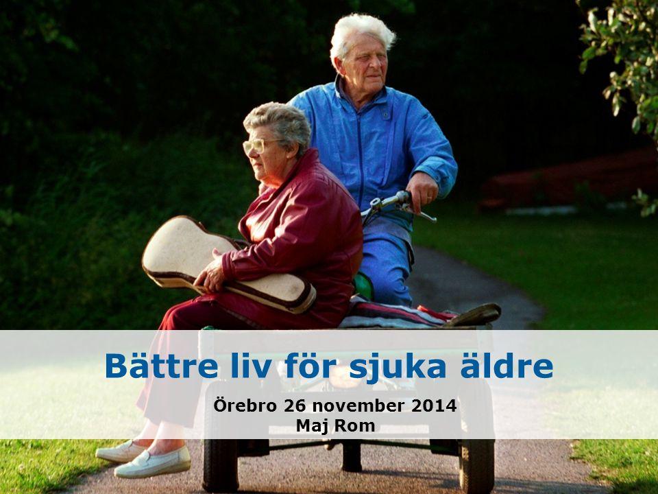 Bättre liv för sjuka äldre Örebro 26 november 2014 Maj Rom