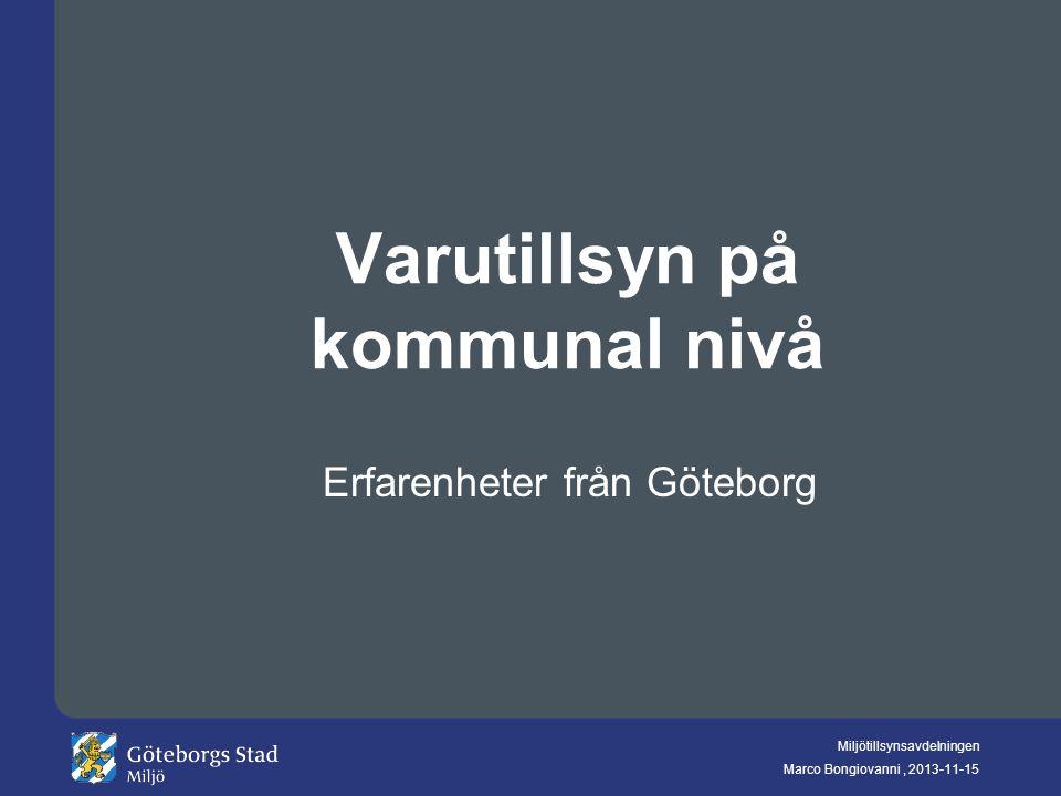 Miljötillsynsavdelningen Marco Bongiovanni, 2013-11-15 Varutillsyn på kommunal nivå Erfarenheter från Göteborg