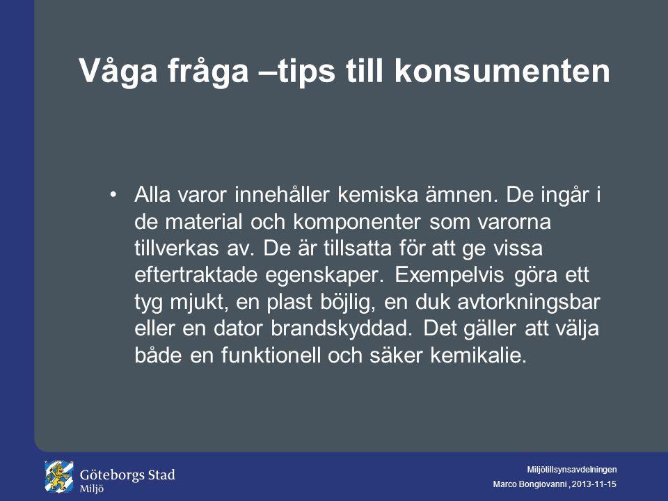 Miljötillsynsavdelningen Marco Bongiovanni, 2013-11-15 Våga fråga –tips till konsumenten Alla varor innehåller kemiska ämnen. De ingår i de material o