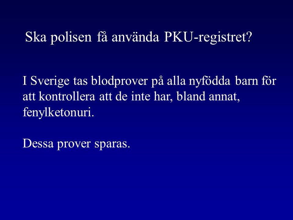 Ska polisen få använda PKU-registret? I Sverige tas blodprover på alla nyfödda barn för att kontrollera att de inte har, bland annat, fenylketonuri. D