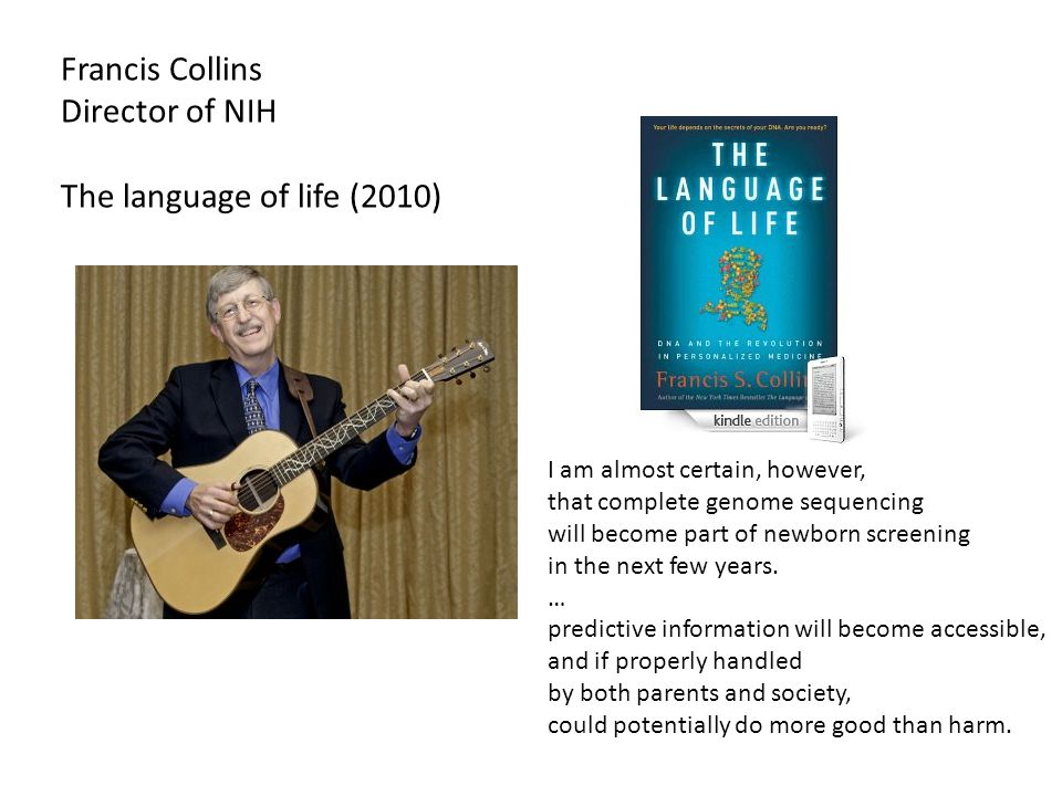 Francis Collins Director of NIH The language of life (2010) I am almost certain, however, that complete genome sequencing will become part of newborn