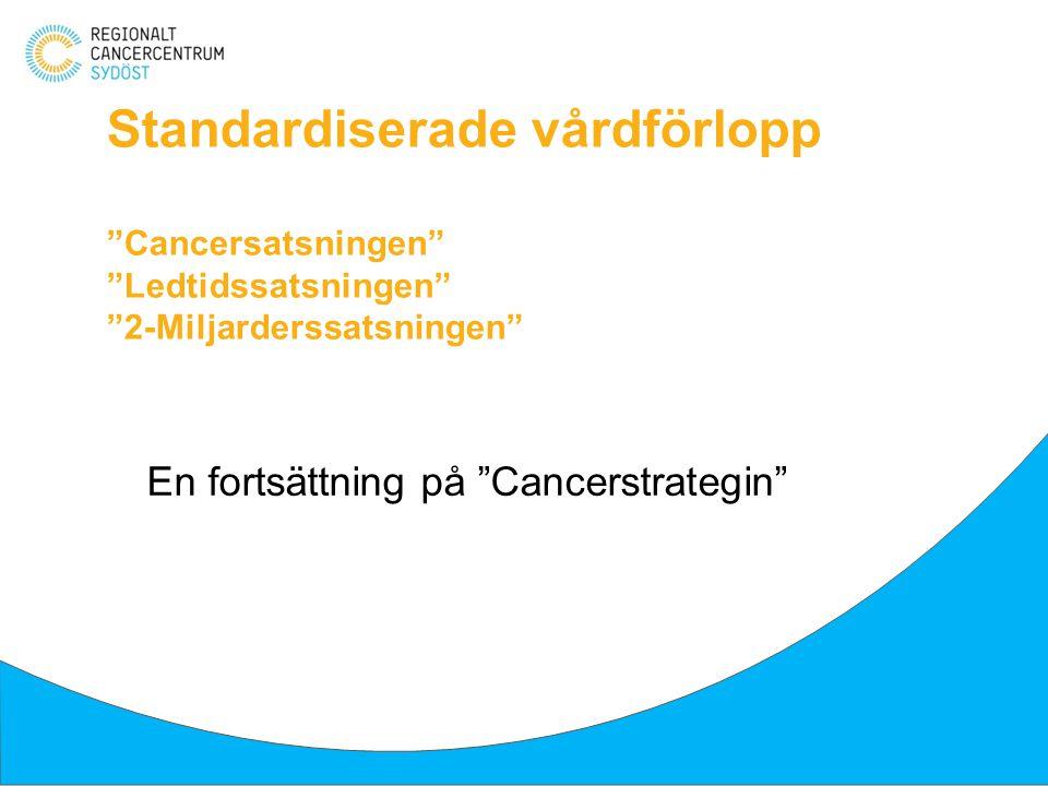 """Standardiserade vårdförlopp """"Cancersatsningen"""" """"Ledtidssatsningen"""" """"2-Miljarderssatsningen"""" En fortsättning på """"Cancerstrategin"""""""