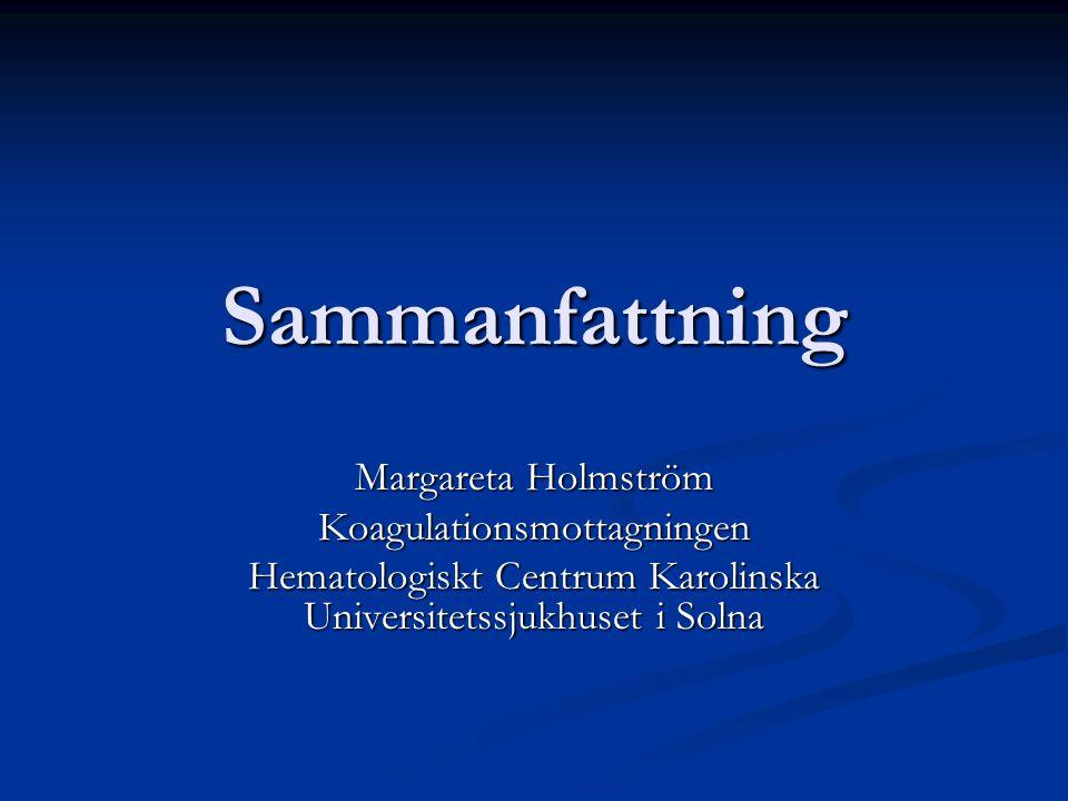Sammanfattning Margareta Holmström Koagulationsmottagningen Hematologiskt Centrum Karolinska Universitetssjukhuset i Solna