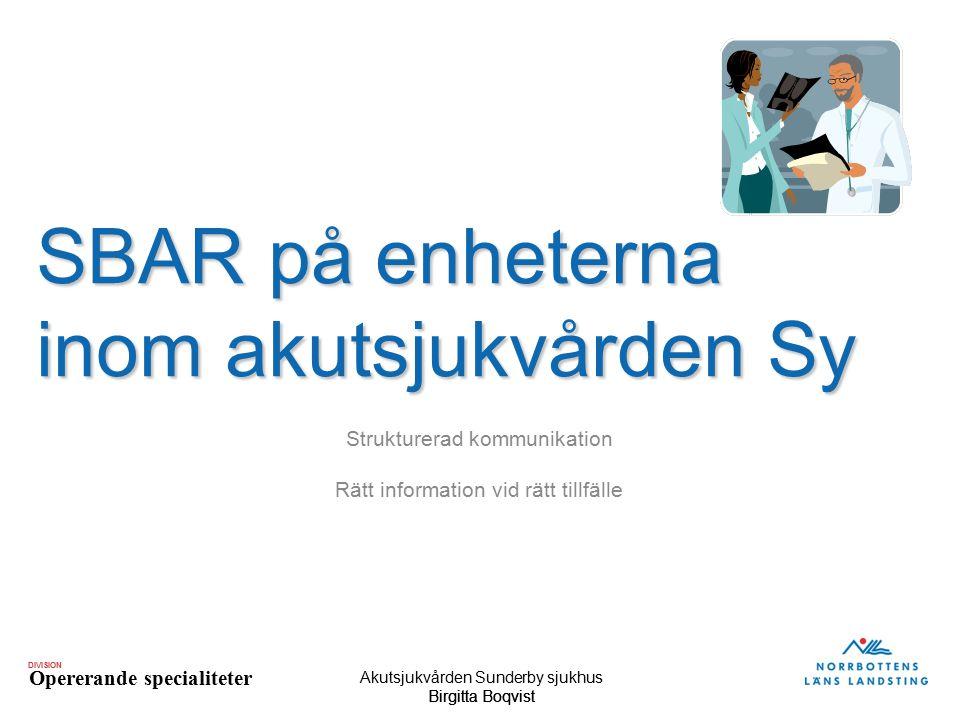 DIVISION Opererande specialiteter Akutsjukvården Sunderby sjukhus Birgitta BoqvistBirgitta Boqvist SBAR på enheterna inom akutsjukvården Sy Strukturer
