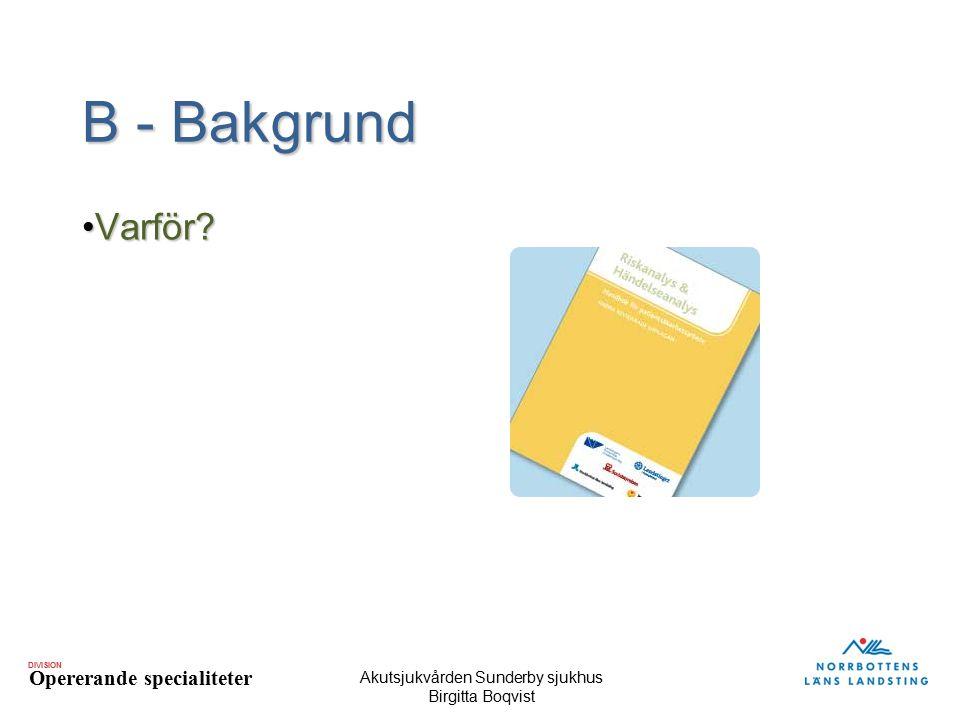 DIVISION Opererande specialiteter Akutsjukvården Sunderby sjukhus Birgitta Boqvist B - Bakgrund Varför?Varför?