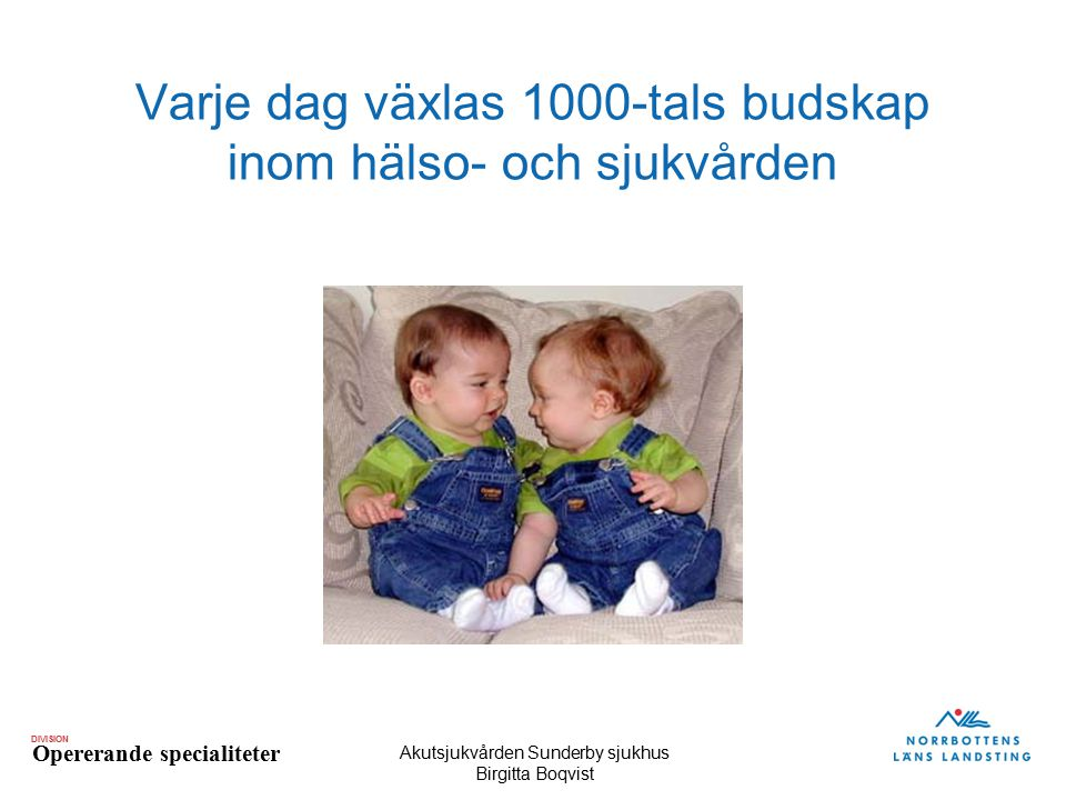 DIVISION Opererande specialiteter Akutsjukvården Sunderby sjukhus Birgitta Boqvist Varje dag växlas 1000-tals budskap inom hälso- och sjukvården