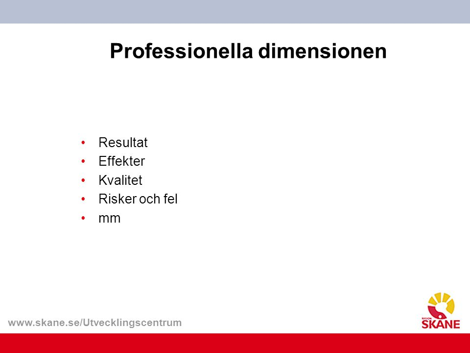 www.skane.se/Utvecklingscentrum Professionella dimensionen Resultat Effekter Kvalitet Risker och fel mm