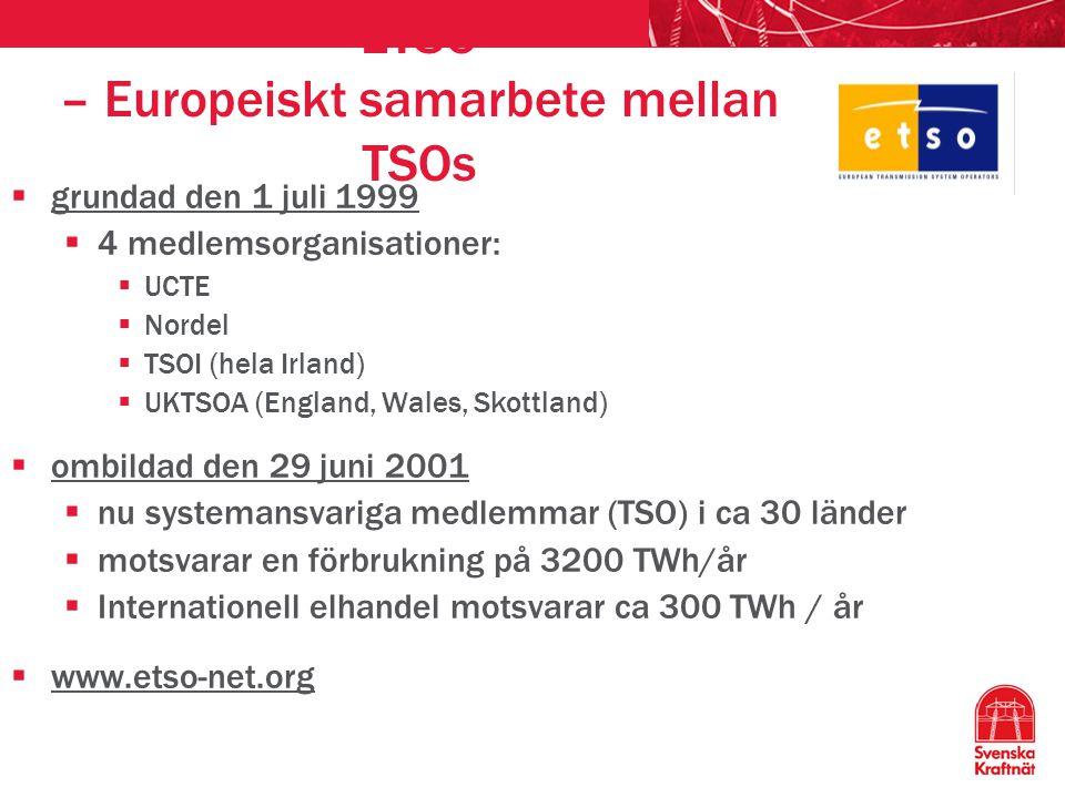 ETSO – Europeiskt samarbete mellan TSOs  grundad den 1 juli 1999  4 medlemsorganisationer:  UCTE  Nordel  TSOI (hela Irland)  UKTSOA (England, Wales, Skottland)  ombildad den 29 juni 2001  nu systemansvariga medlemmar (TSO) i ca 30 länder  motsvarar en förbrukning på 3200 TWh/år  Internationell elhandel motsvarar ca 300 TWh / år  www.etso-net.org