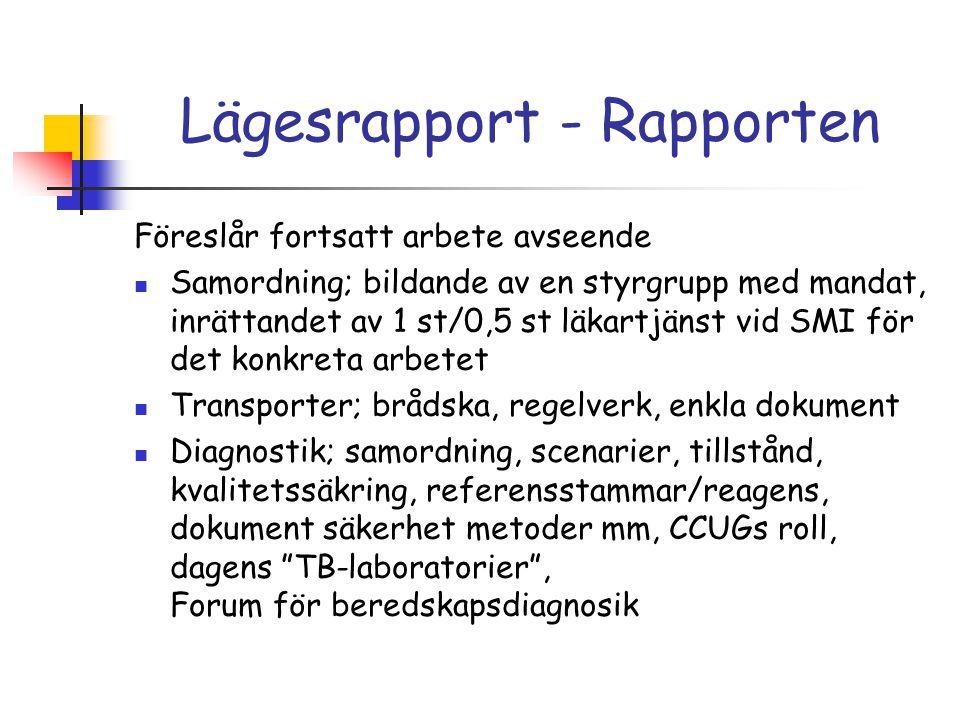 Lägesrapport - Rapporten Föreslår fortsatt arbete avseende Samordning; bildande av en styrgrupp med mandat, inrättandet av 1 st/0,5 st läkartjänst vid SMI för det konkreta arbetet Transporter; brådska, regelverk, enkla dokument Diagnostik; samordning, scenarier, tillstånd, kvalitetssäkring, referensstammar/reagens, dokument säkerhet metoder mm, CCUGs roll, dagens TB-laboratorier , Forum för beredskapsdiagnosik