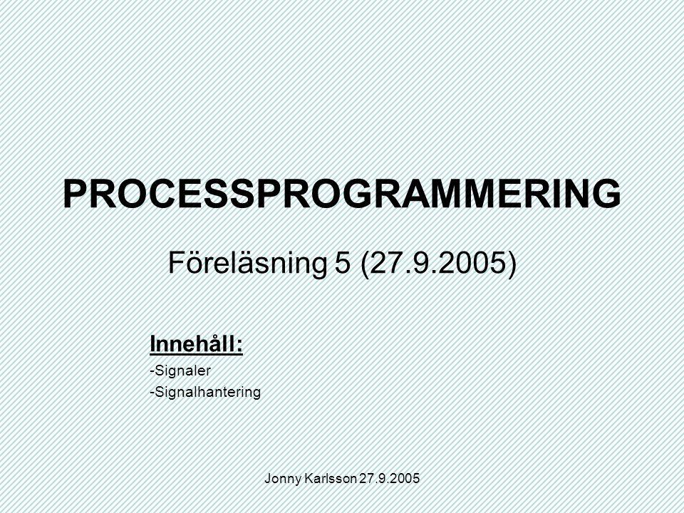 Jonny Karlsson 27.9.2005 PROCESSPROGRAMMERING Föreläsning 5 (27.9.2005) Innehåll: -Signaler -Signalhantering