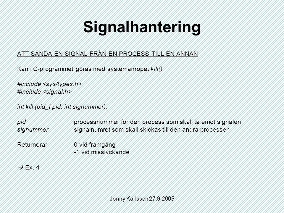 Jonny Karlsson 27.9.2005 Signalhantering ATT SÄNDA EN SIGNAL FRÅN EN PROCESS TILL EN ANNAN Kan i C-programmet göras med systemanropet kill() #include int kill (pid_t pid, int signummer); pidprocessnummer för den process som skall ta emot signalen signummersignalnumret som skall skickas till den andra processen Returnerar0 vid framgång -1 vid misslyckande  Ex.