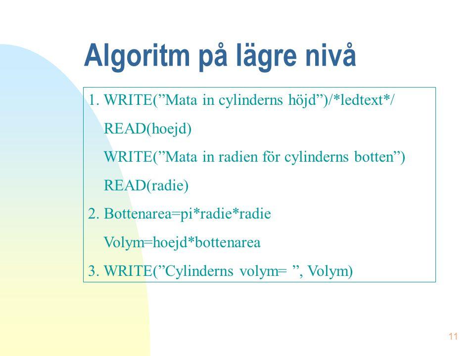 """11 Algoritm på lägre nivå 1. WRITE(""""Mata in cylinderns höjd"""")/*ledtext*/ READ(hoejd) WRITE(""""Mata in radien för cylinderns botten"""") READ(radie) 2. Bott"""