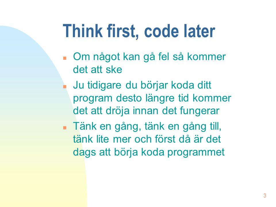 3 Think first, code later n Om något kan gå fel så kommer det att ske n Ju tidigare du börjar koda ditt program desto längre tid kommer det att dröja