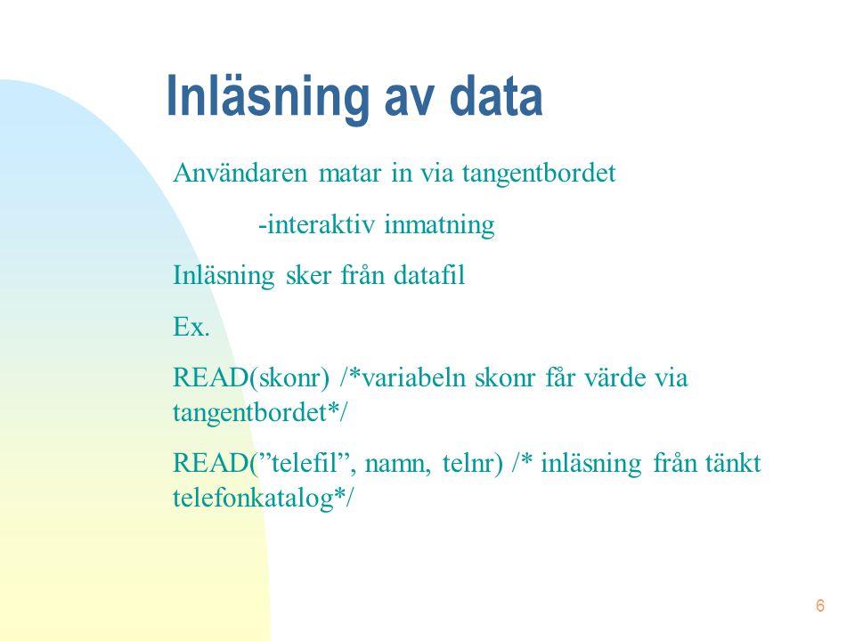 6 Inläsning av data Användaren matar in via tangentbordet -interaktiv inmatning Inläsning sker från datafil Ex. READ(skonr) /*variabeln skonr får värd