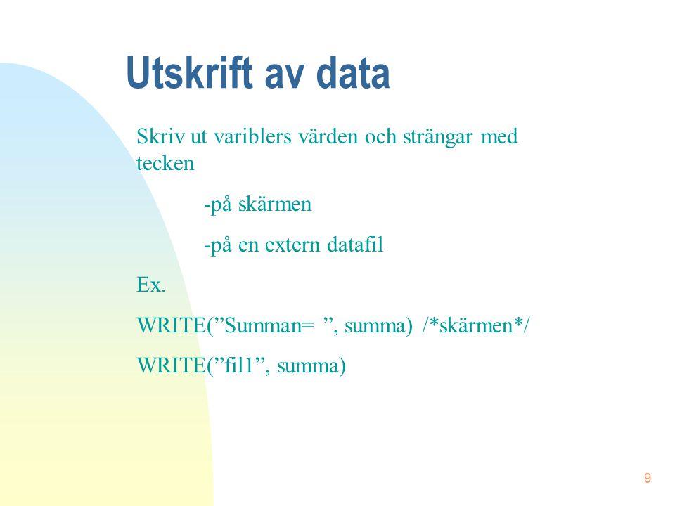 """9 Utskrift av data Skriv ut variblers värden och strängar med tecken -på skärmen -på en extern datafil Ex. WRITE(""""Summan= """", summa) /*skärmen*/ WRITE("""