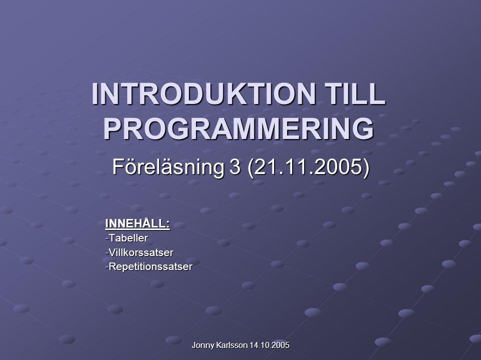 Jonny Karlsson 14.10.2005 INTRODUKTION TILL PROGRAMMERING Föreläsning 3 (21.11.2005) INNEHÅLL: -Tabeller -Villkorssatser -Repetitionssatser