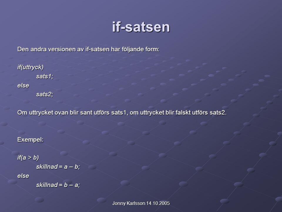 Jonny Karlsson 14.10.2005 if-satsen Den andra versionen av if-satsen har följande form: if(uttryck)sats1;elsesats2; Om uttrycket ovan blir sant utförs