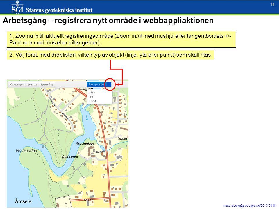 14 mats.oberg@swedgeo.se/2013-03-01 14 Arbetsgång – registrera nytt område i webbappliaktionen 1. Zooma in till aktuellt registreringsområde (Zoom in/