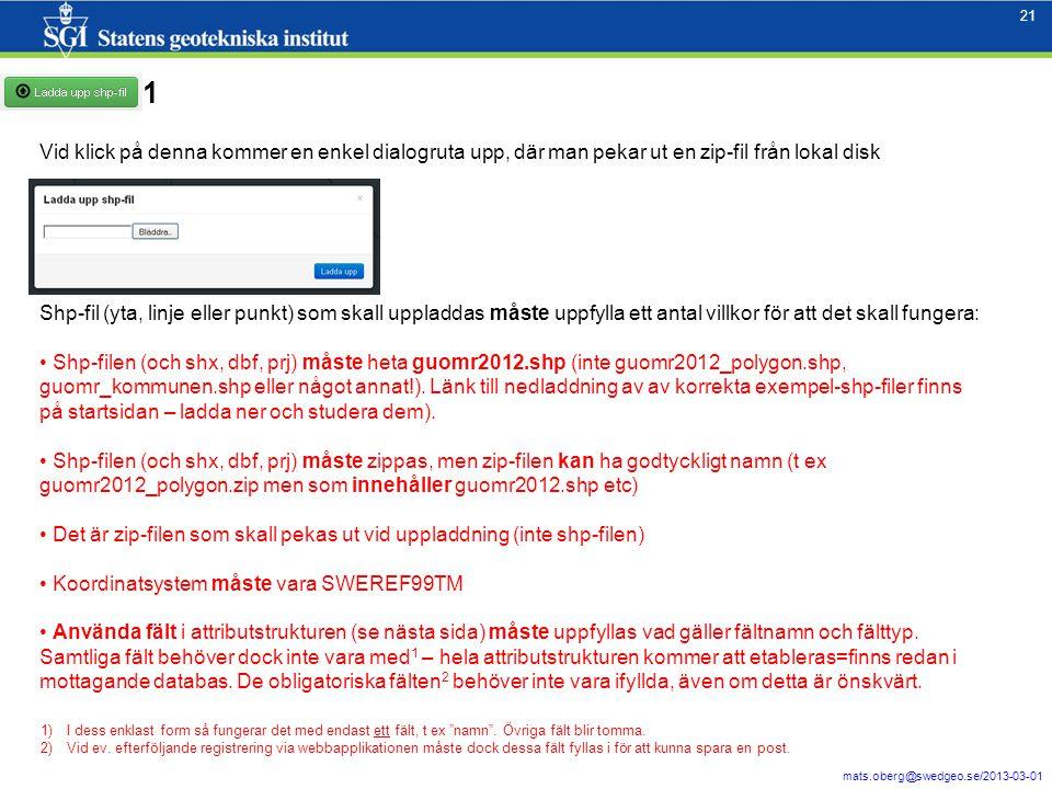 21 mats.oberg@swedgeo.se/2013-03-01 21 Vid klick på denna kommer en enkel dialogruta upp, där man pekar ut en zip-fil från lokal disk Shp-fil (yta, linje eller punkt) som skall uppladdas måste uppfylla ett antal villkor för att det skall fungera: Shp-filen (och shx, dbf, prj) måste heta guomr2012.shp (inte guomr2012_polygon.shp, guomr_kommunen.shp eller något annat!).