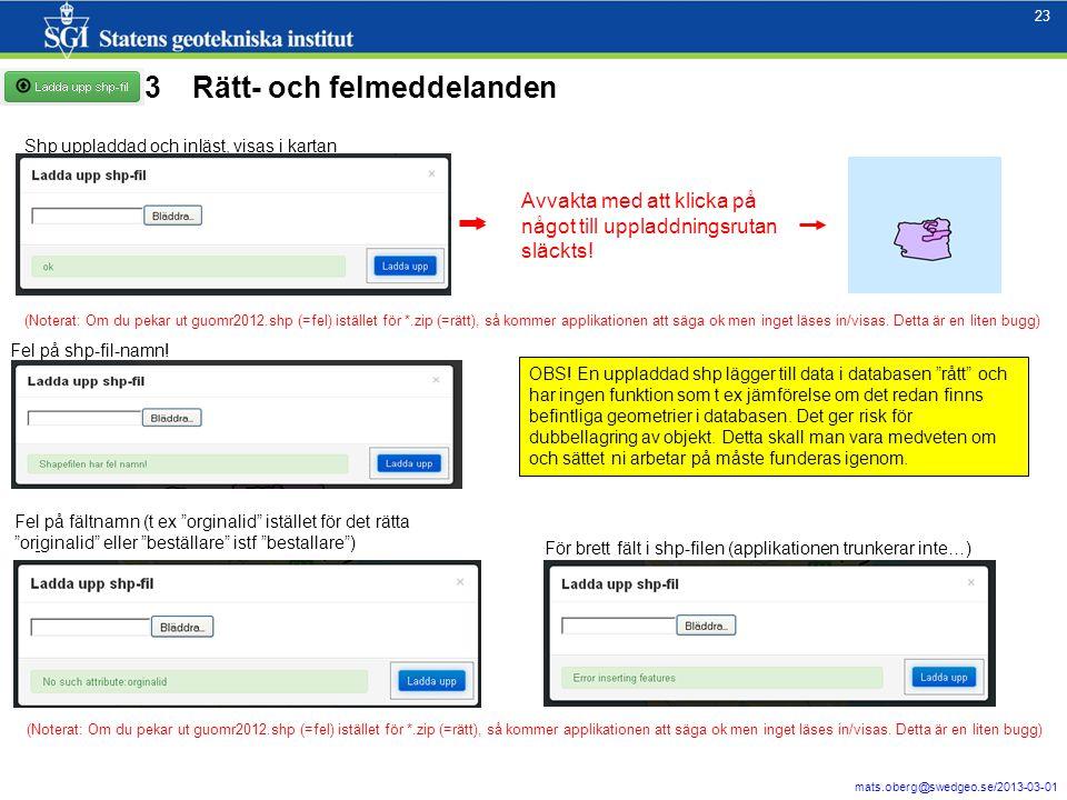 23 mats.oberg@swedgeo.se/2013-03-01 23 Rätt- och felmeddelanden Shp uppladdad och inläst, visas i kartan OBS! En uppladdad shp lägger till data i data