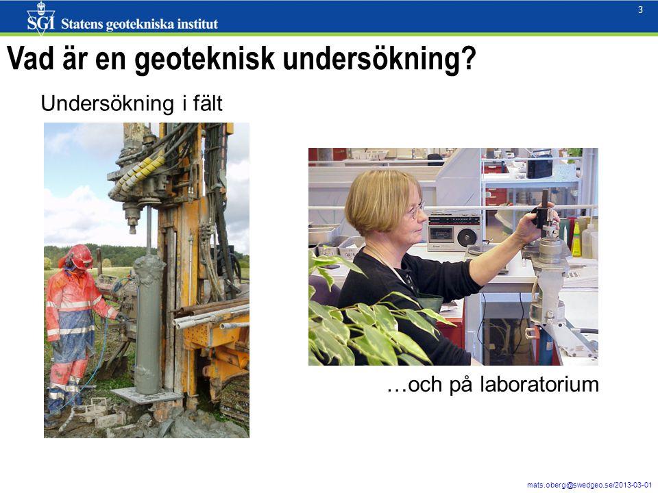 3 mats.oberg@swedgeo.se/2013-03-01 3 Vad är en geoteknisk undersökning? Undersökning i fält …och på laboratorium