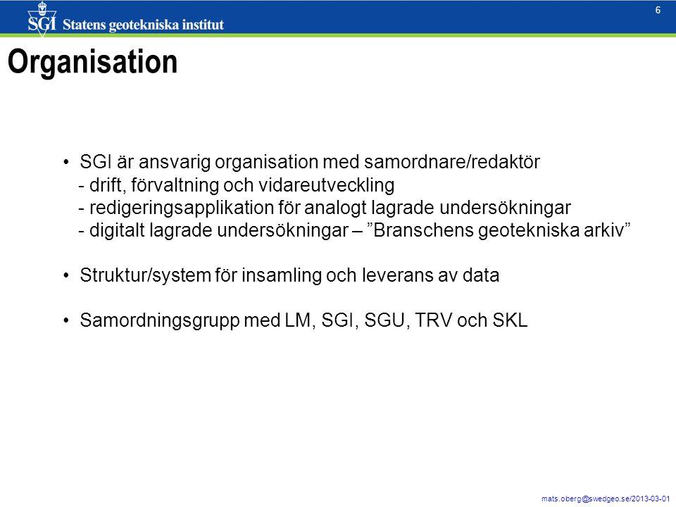 6 mats.oberg@swedgeo.se/2013-03-01 6 Organisation SGI är ansvarig organisation med samordnare/redaktör - drift, förvaltning och vidareutveckling - redigeringsapplikation för analogt lagrade undersökningar - digitalt lagrade undersökningar – Branschens geotekniska arkiv Struktur/system för insamling och leverans av data Samordningsgrupp med LM, SGI, SGU, TRV och SKL