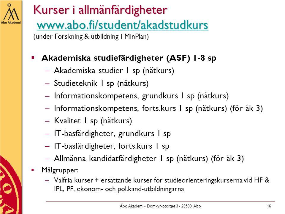 Åbo Akademi - Domkyrkotorget 3 - 20500 Åbo16 Kurser i allmänfärdigheter www.abo.fi/student/akadstudkurs Kurser i allmänfärdigheter www.abo.fi/student/akadstudkurs (under Forskning & utbildning i MinPlan)www.abo.fi/student/akadstudkurs  Akademiska studiefärdigheter (ASF) 1-8 sp –Akademiska studier 1 sp (nätkurs) –Studieteknik 1 sp (nätkurs) –Informationskompetens, grundkurs 1 sp (nätkurs) –Informationskompetens, forts.kurs 1 sp (nätkurs) (för åk 3) –Kvalitet 1 sp (nätkurs) –IT-basfärdigheter, grundkurs 1 sp –IT-basfärdigheter, forts.kurs 1 sp –Allmänna kandidatfärdigheter 1 sp (nätkurs) (för åk 3)  Målgrupper: –Valfria kurser + ersättande kurser för studieorienteringskurserna vid HF & IPL, PF, ekonom- och pol.kand-utbildningarna