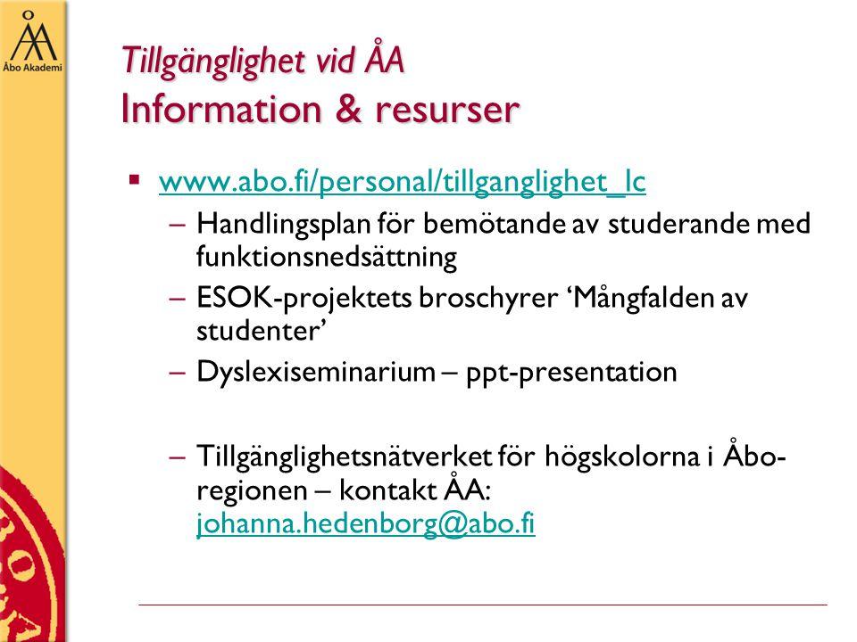Tillgänglighet vid ÅA Information & resurser  www.abo.fi/personal/tillganglighet_lc www.abo.fi/personal/tillganglighet_lc –Handlingsplan för bemötande av studerande med funktionsnedsättning –ESOK-projektets broschyrer 'Mångfalden av studenter' –Dyslexiseminarium – ppt-presentation –Tillgänglighetsnätverket för högskolorna i Åbo- regionen – kontakt ÅA: johanna.hedenborg@abo.fi johanna.hedenborg@abo.fi