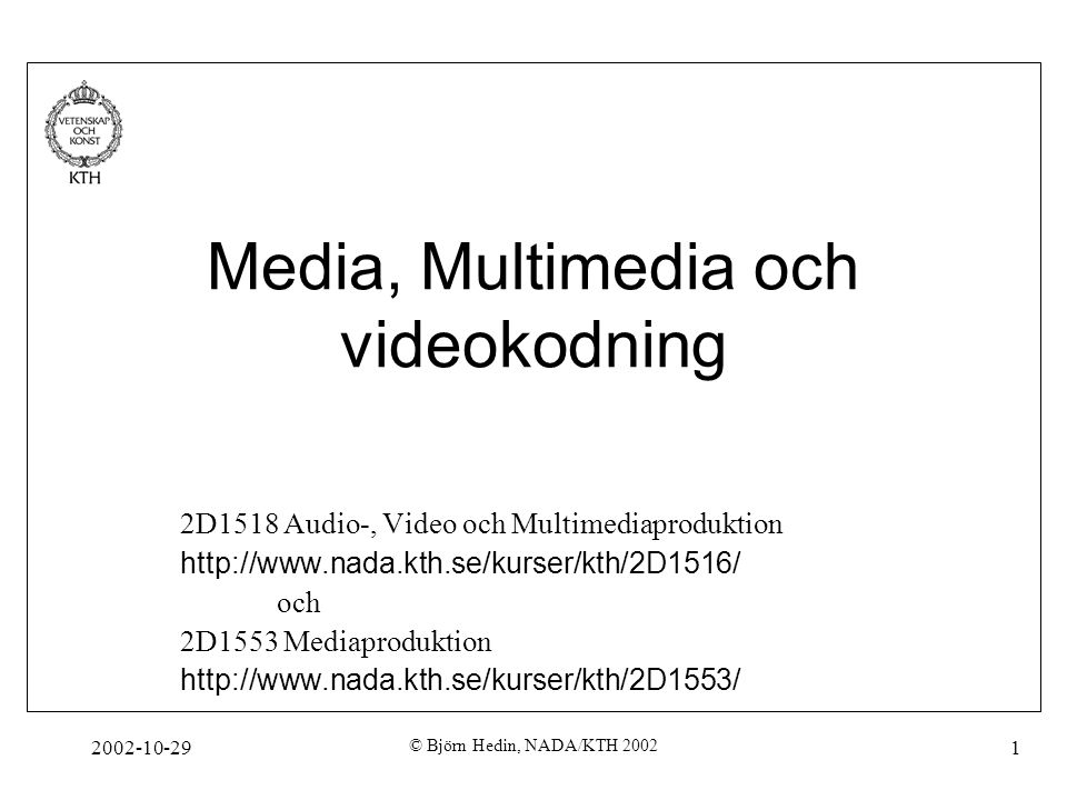 2002-10-29 © Björn Hedin, NADA/KTH 2002 1 Media, Multimedia och videokodning 2D1518 Audio-, Video och Multimediaproduktion http://www.nada.kth.se/kurs