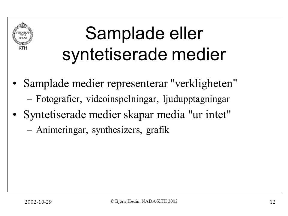 2002-10-29 © Björn Hedin, NADA/KTH 2002 12 Samplade eller syntetiserade medier Samplade medier representerar verkligheten –Fotografier, videoinspelningar, ljudupptagningar Syntetiserade medier skapar media ur intet –Animeringar, synthesizers, grafik