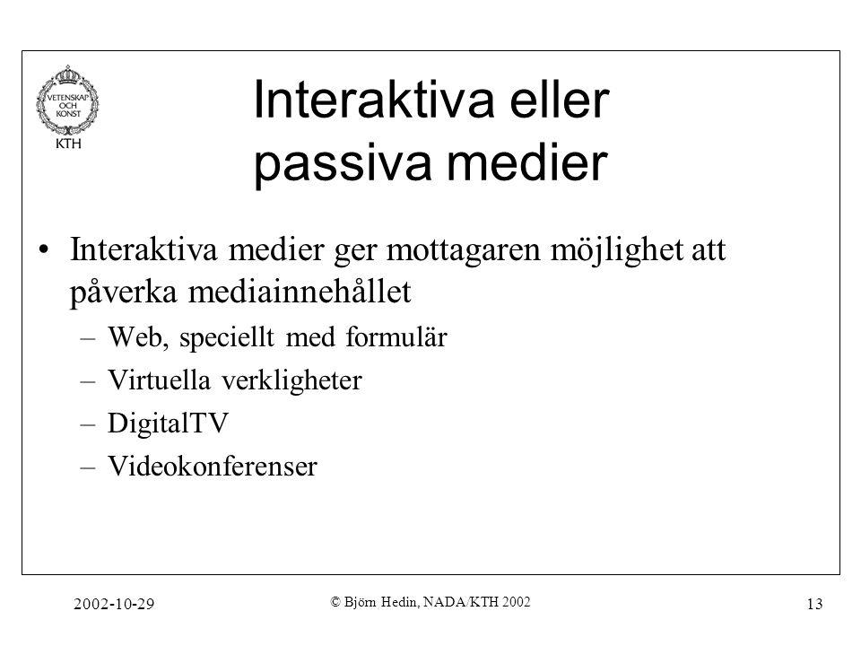 2002-10-29 © Björn Hedin, NADA/KTH 2002 13 Interaktiva eller passiva medier Interaktiva medier ger mottagaren möjlighet att påverka mediainnehållet –Web, speciellt med formulär –Virtuella verkligheter –DigitalTV –Videokonferenser